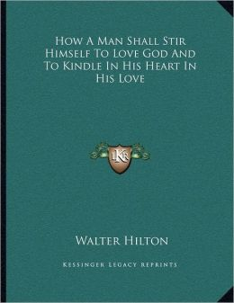 How A Man Shall Stir Himself To Love God And To Kindle In His Heart In His Love