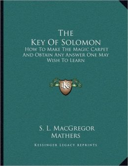The Key Of Solomon: How To Make The Magic Carpet And Obtain Any Answer One May Wish To Learn