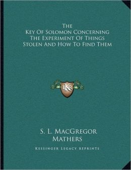 The Key Of Solomon Concerning The Experiment Of Things Stolen And How To Find Them