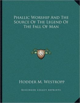 Phallic Worship And The Source Of The Legend Of The Fall Of Man