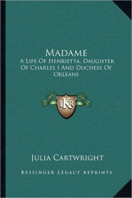 Madame. a Life of Henrietta, Daughter of Charles I. and Duchess of Orleans. [With Portraits] Julia Cartwright