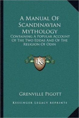 A Manual Of Scandinavian Mythology: Containing A Popular Account Of The Two Eddas And Of The Religion Of Odin