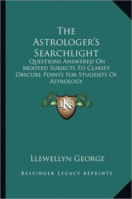 The Astrologer's Searchlight: Questions Answered On Mooted Subjects To Clarify Obscure Points For Students Of Astrology