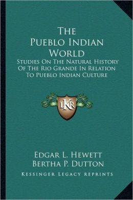 The Pueblo Indian World: Studies On The Natural History Of The Rio Grande In Relation To Pueblo Indian Culture