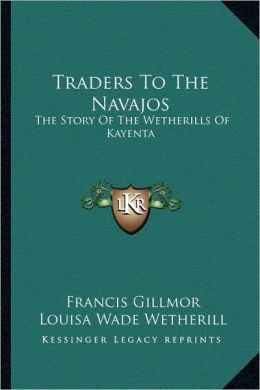 Traders To The Navajos: The Story Of The Wetherills Of Kayenta