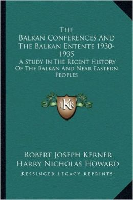 The Balkan Conferences And The Balkan Entente 1930-1935: A Study In The Recent History Of The Balkan And Near Eastern Peoples