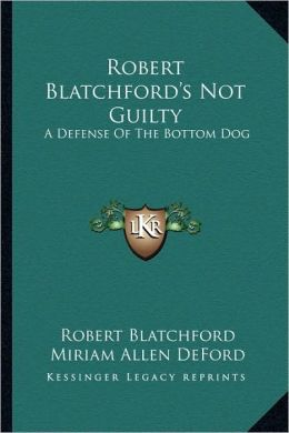 Robert Blatchford's Not Guilty: A Defense Of The Bottom Dog