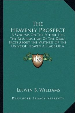 The Heavenly Prospect: A Synopsis On The Future Life, The Resurrection Of The Dead; Facts About The Vastness Of The Universe; Heaven A Place Or A Condition; Recognition And Conditions In The World To Come