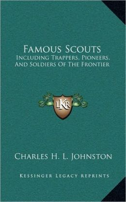 Famous Scouts: Including Trappers, Pioneers, And Soldiers Of The Frontier
