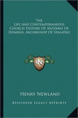 The Life And Contemporaneous Church History Of Antonio De Dominis, Archbishop Of Spalatro