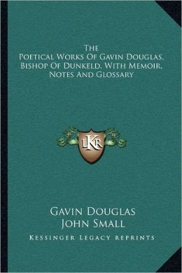 The Poetical Works Of Gavin Douglas, Bishop Of Dunkeld, With Memoir, Notes And Glossary