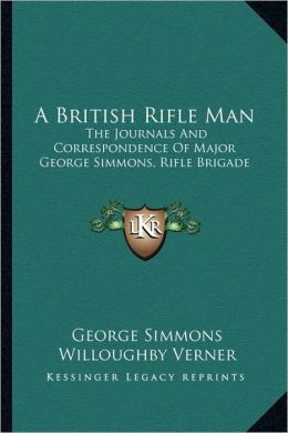 A British Rifle Man: The Journals And Correspondence Of Major George Simmons, Rifle Brigade