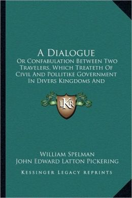 A Dialogue: Or Confabulation Between Two Travelers, Which Treateth Of Civil And Pollitike Government In Divers Kingdoms And Countries