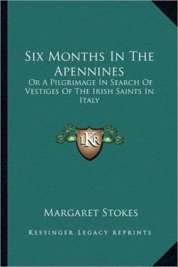 Six Months In The Apennines: Or A Pilgrimage In Search Of Vestiges Of The Irish Saints In Italy