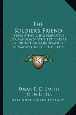 The Soldier's Friend: Being A Thrilling Narrative Of Grandma Smith's Four Years' Experience And Observation, As Matron, In The Hospitals Of The South, During The Late Disastrous Conflict In America