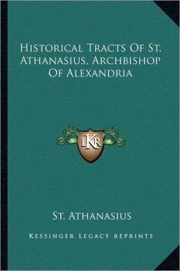 Historical Tracts Of St. Athanasius, Archbishop Of Alexandria