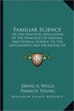Familiar Science: Or The Practical Application Of The Principles Of Natural And Physical Science, To The Employments And Necessities Of Common Life