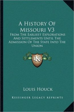 A History Of Missouri V3: From The Earliest Explorations And Settlements Until The Admission Of The State Into The Union