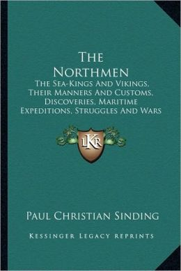 The Northmen: The Sea-Kings And Vikings, Their Manners And Customs, Discoveries, Maritime Expeditions, Struggles And Wars