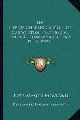 The Life Of Charles Carroll Of Carrollton, 1737-1832 V2: With His Correspondence And Public Papers