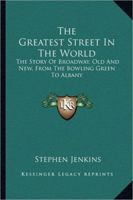 The Greatest Street In The World: The Story Of Broadway, Old And New, From The Bowling Green To Albany