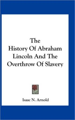 The History Of Abraham Lincoln And The Overthrow Of Slavery