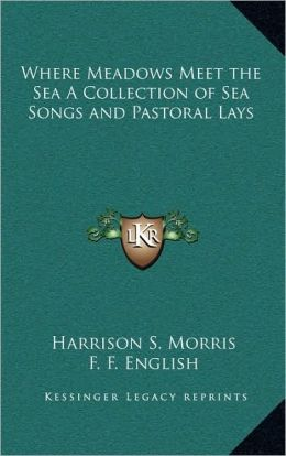 Where Meadows Meet the Sea A Collection of Sea Songs and Pastoral Lays