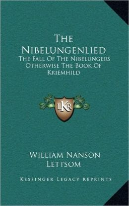 The Nibelungenlied: The Fall Of The Nibelungers Otherwise The Book Of Kriemhild