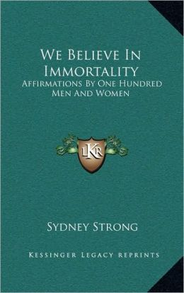 We Believe In Immortality: Affirmations By One Hundred Men And Women