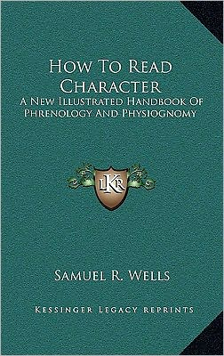 How To Read Character: A New Illustrated Handbook Of Phrenology And Physiognomy