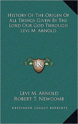 History Of The Origin Of All Things Given By The Lord Our God Through Levi M. Arnold