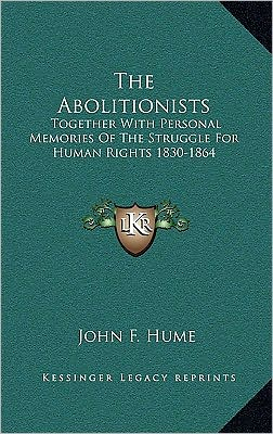 The Abolitionists: Together With Personal Memories Of The Struggle For Human Rights 1830-1864