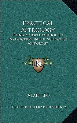 Practical Astrology: Being A Simple Method Of Instruction In The Science Of Astrology