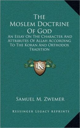 The Moslem Doctrine Of God: An Essay On The Character And Attributes Of Allah According To The Koran And Orthodox Tradition