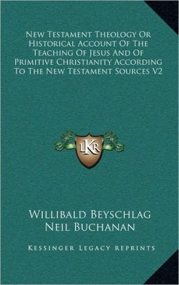 New Testament Theology Or Historical Account Of The Teaching Of Jesus And Of Primitive Christianity According To The New Testament Sources V2