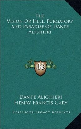 The Vision Or Hell, Purgatory And Paradise Of Dante Alighieri