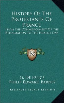 History Of The Protestants Of France: From The Commencement Of The Reformation To The Present Day