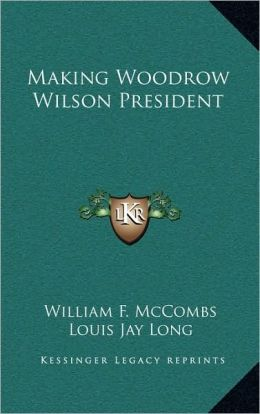 Making Woodrow Wilson President