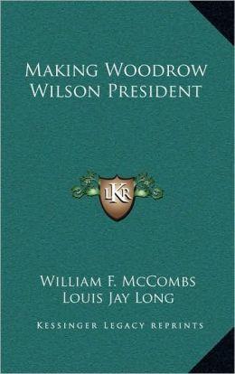 Making Woodrow Wilson President