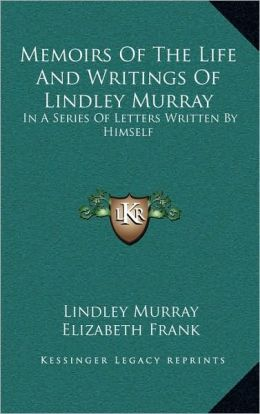 Memoirs Of The Life And Writings Of Lindley Murray