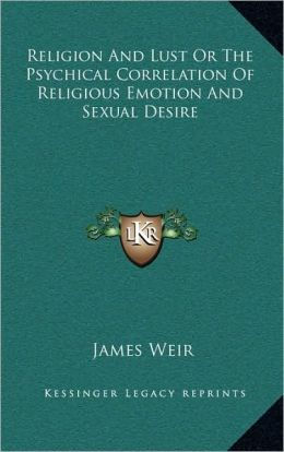Religion And Lust Or The Psychical Correlation Of Religious Emotion And Sexual Desire