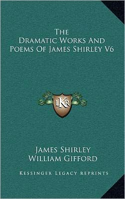 The Dramatic Works And Poems Of James Shirley V6