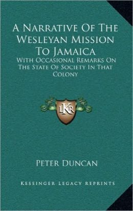 A Narrative of the Wesleyan Mission to Jamaica a Narrative of the Wesleyan Mission to Jamaica: With Occasional Remarks on the State of Society in Th