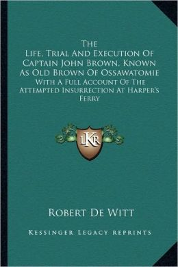 The Life, Trial And Execution Of Captain John Brown, Known As Old Brown Of Ossawatomie