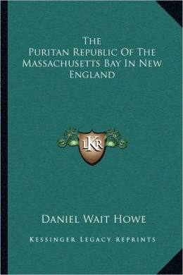 The Puritan Republic Of The Massachusetts Bay In New England