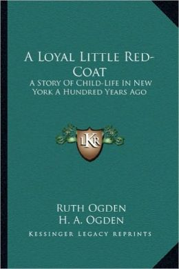 A Loyal Little Red-Coat a Loyal Little Red-Coat: A Story of Child-Life in New York a Hundred Years Ago a Story of Child-Life in New York a Hundred Y
