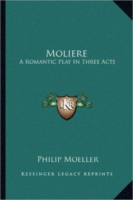 Moliere: A Romantic Play in Three Acts a Romantic Play in Three Acts