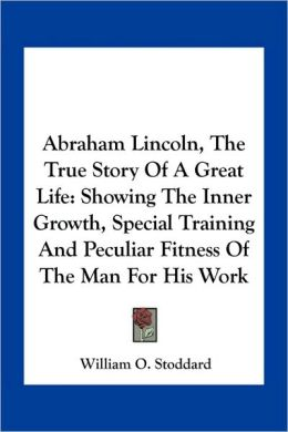 Abraham Lincoln, The True Story Of A Great Life: Showing The Inner Growth, Special Training And Peculiar Fitness Of The Man For His Work