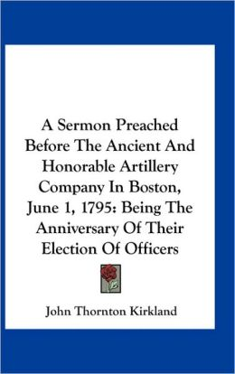 A Sermon Preached Before The Ancient And Honorable Artillery Company In Boston, June 1, 1795: Being The Anniversary Of Their Election Of Officers