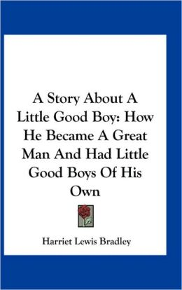 A Story About A Little Good Boy: How He Became A Great Man And Had Little Good Boys Of His Own